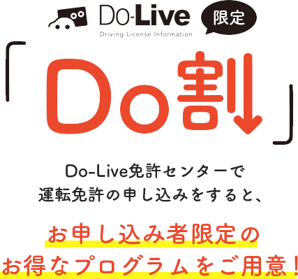 Do割 Do-Live免許センターで 運転免許の申し込みをすると、お申し込み者限定の お得なプログラムをご用意!
